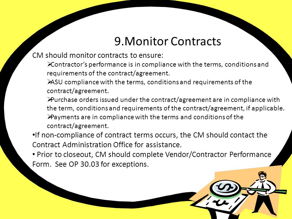 9. Monitor Contract CM should monitor contracts to ensure: Contractors performance is in compliance with the terms, conditions and requirements of the