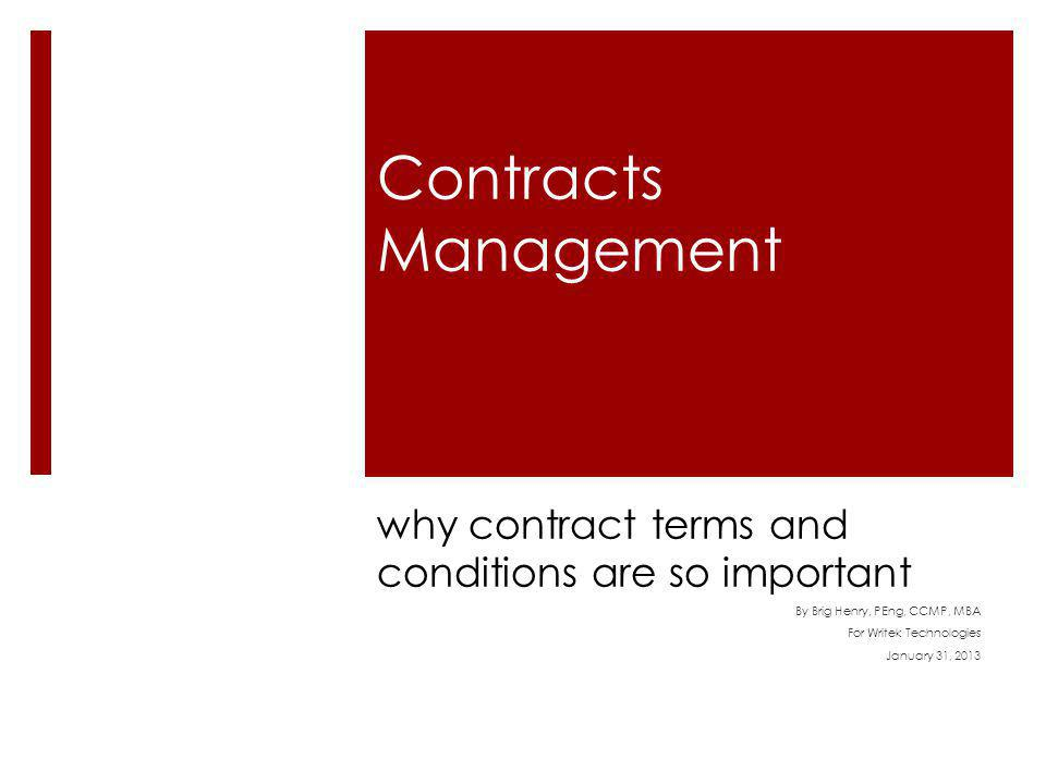 Contracts Management why contract terms and conditions are so important By Brig Henry, PEng, CCMP, MBA For Writek Technologies January 31, 2013