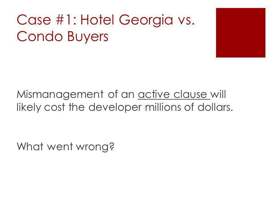 Case #1: Hotel Georgia vs. Condo Buyers Mismanagement of an active clause will likely cost the developer millions of dollars. What went wrong?