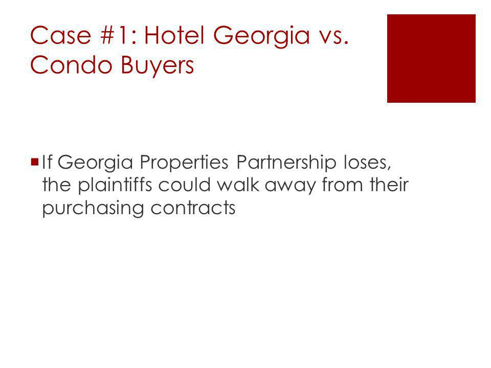 Case #1: Hotel Georgia vs. Condo Buyers If Georgia Properties Partnership loses, the plaintiffs could walk away from their purchasing contracts