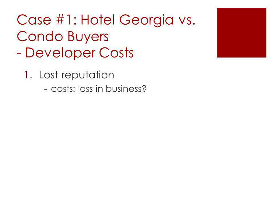 Case #1: Hotel Georgia vs. Condo Buyers - Developer Costs 1.Lost reputation -costs: loss in business?