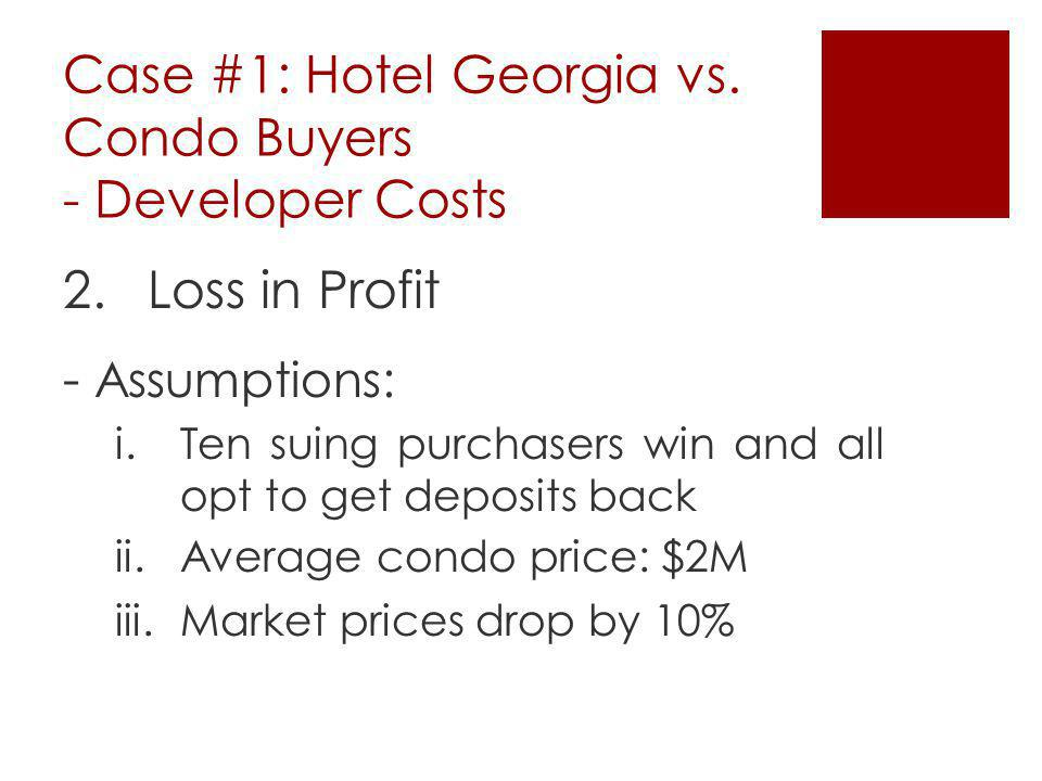 Case #1: Hotel Georgia vs. Condo Buyers - Developer Costs 2.Loss in Profit - Assumptions: i.Ten suing purchasers win and all opt to get deposits back