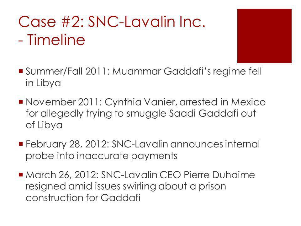Case #2: SNC-Lavalin Inc. - Timeline Summer/Fall 2011: Muammar Gaddafis regime fell in Libya November 2011: Cynthia Vanier, arrested in Mexico for all