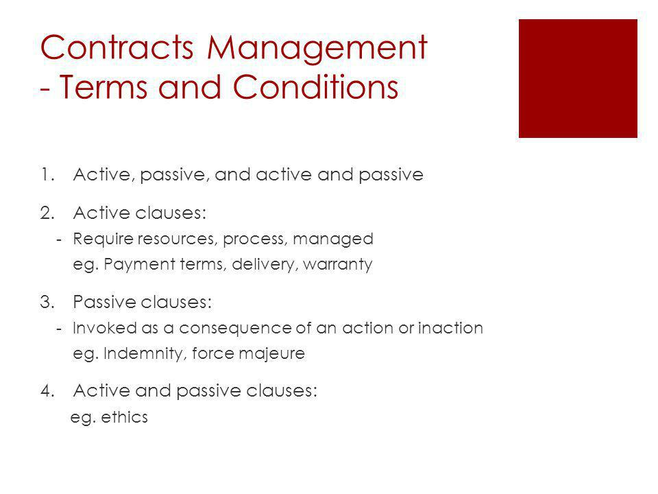 Contracts Management - Terms and Conditions 1.Active, passive, and active and passive 2.Active clauses: -Require resources, process, managed eg.