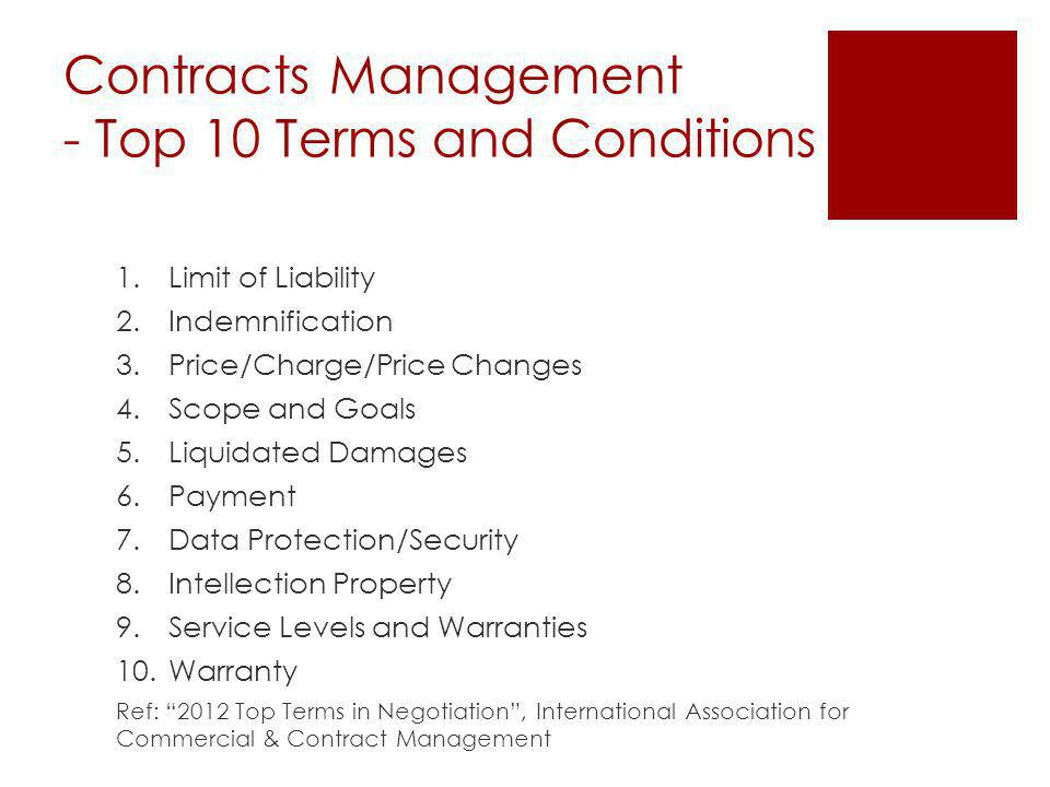 Contracts Management - Top 10 Terms and Conditions 1.Limit of Liability 2.Indemnification 3.Price/Charge/Price Changes 4.Scope and Goals 5.Liquidated Damages 6.Payment 7.Data Protection/Security 8.Intellection Property 9.Service Levels and Warranties 10.Warranty Ref: 2012 Top Terms in Negotiation, International Association for Commercial & Contract Management