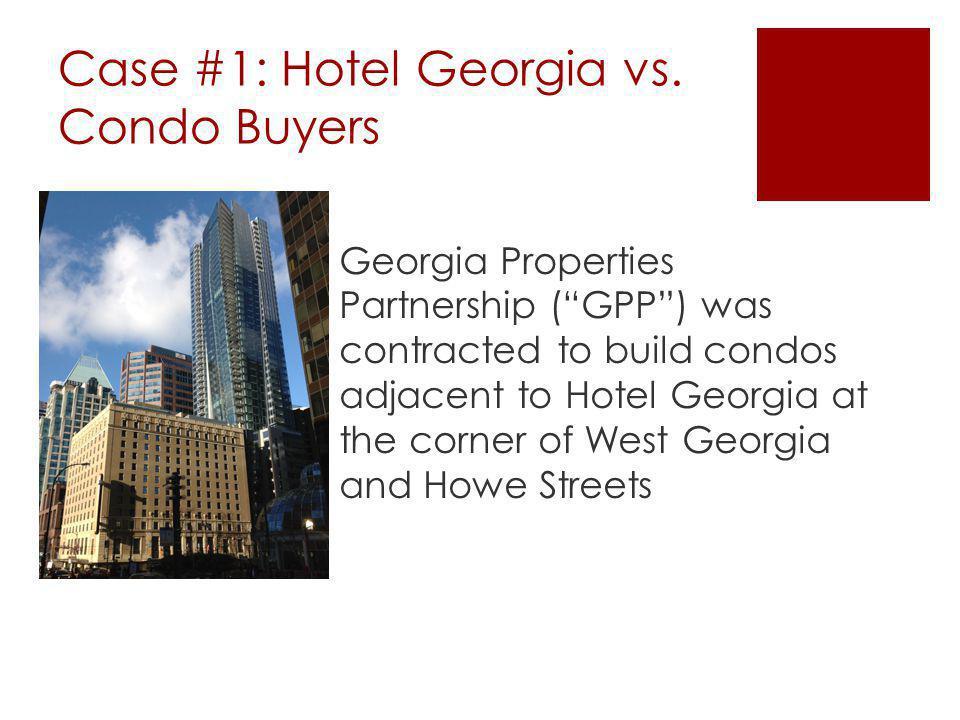 Case #1: Hotel Georgia vs. Condo Buyers Georgia Properties Partnership (GPP) was contracted to build condos adjacent to Hotel Georgia at the corner of