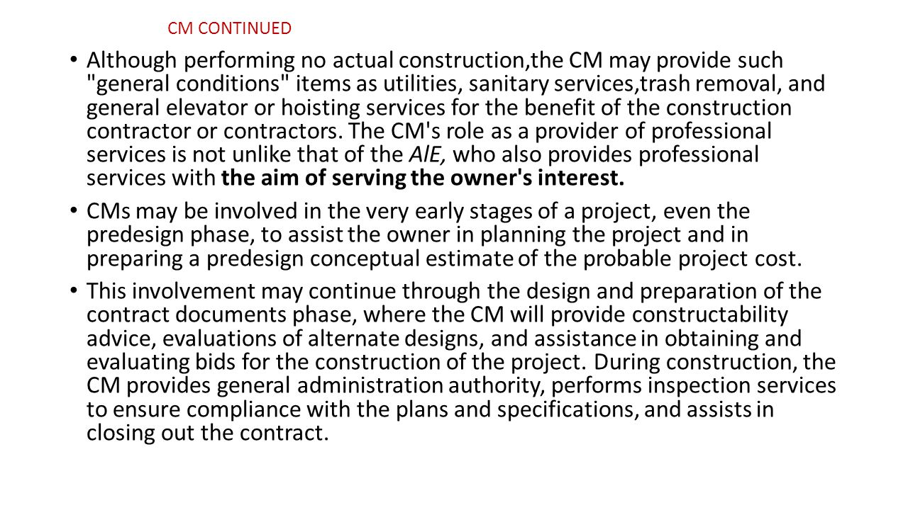 Although performing no actual construction,the CM may provide such general conditions items as utilities, sanitary services,trash removal, and general elevator or hoisting services for the benefit of the construction contractor or contractors.