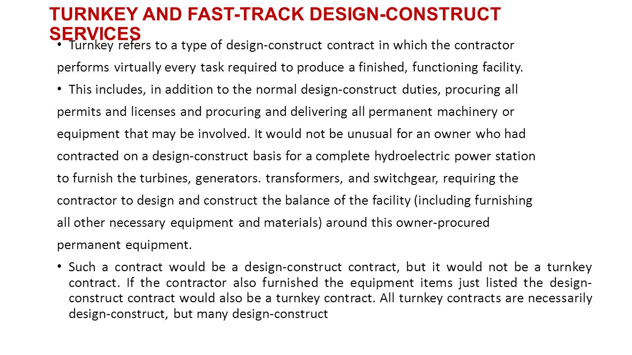 TURNKEY AND FAST-TRACK DESIGN-CONSTRUCT SERVICES Turnkey refers to a type of design-construct contract in which the contractor performs virtually every task required to produce a finished, functioning facility.