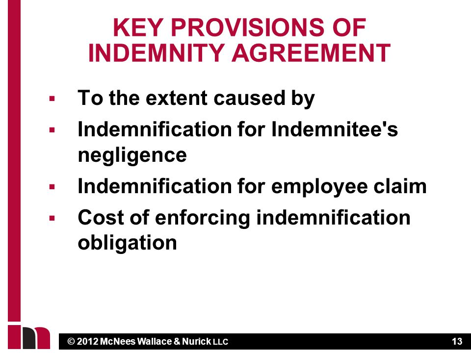 © 2012 McNees Wallace & Nurick LLC KEY PROVISIONS OF INDEMNITY AGREEMENT To the extent caused by Indemnification for Indemnitee s negligence Indemnification for employee claim Cost of enforcing indemnification obligation 13