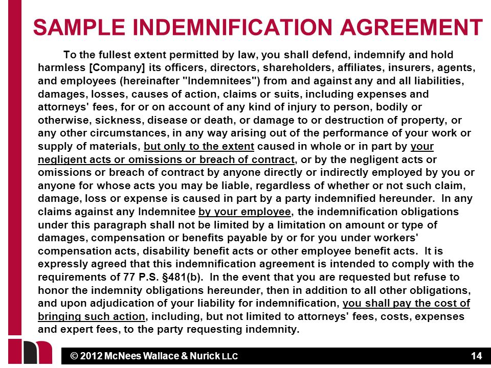 © 2012 McNees Wallace & Nurick LLC SAMPLE INDEMNIFICATION AGREEMENT To the fullest extent permitted by law, you shall defend, indemnify and hold harmless [Company] its officers, directors, shareholders, affiliates, insurers, agents, and employees (hereinafter Indemnitees ) from and against any and all liabilities, damages, losses, causes of action, claims or suits, including expenses and attorneys fees, for or on account of any kind of injury to person, bodily or otherwise, sickness, disease or death, or damage to or destruction of property, or any other circumstances, in any way arising out of the performance of your work or supply of materials, but only to the extent caused in whole or in part by your negligent acts or omissions or breach of contract, or by the negligent acts or omissions or breach of contract by anyone directly or indirectly employed by you or anyone for whose acts you may be liable, regardless of whether or not such claim, damage, loss or expense is caused in part by a party indemnified hereunder.