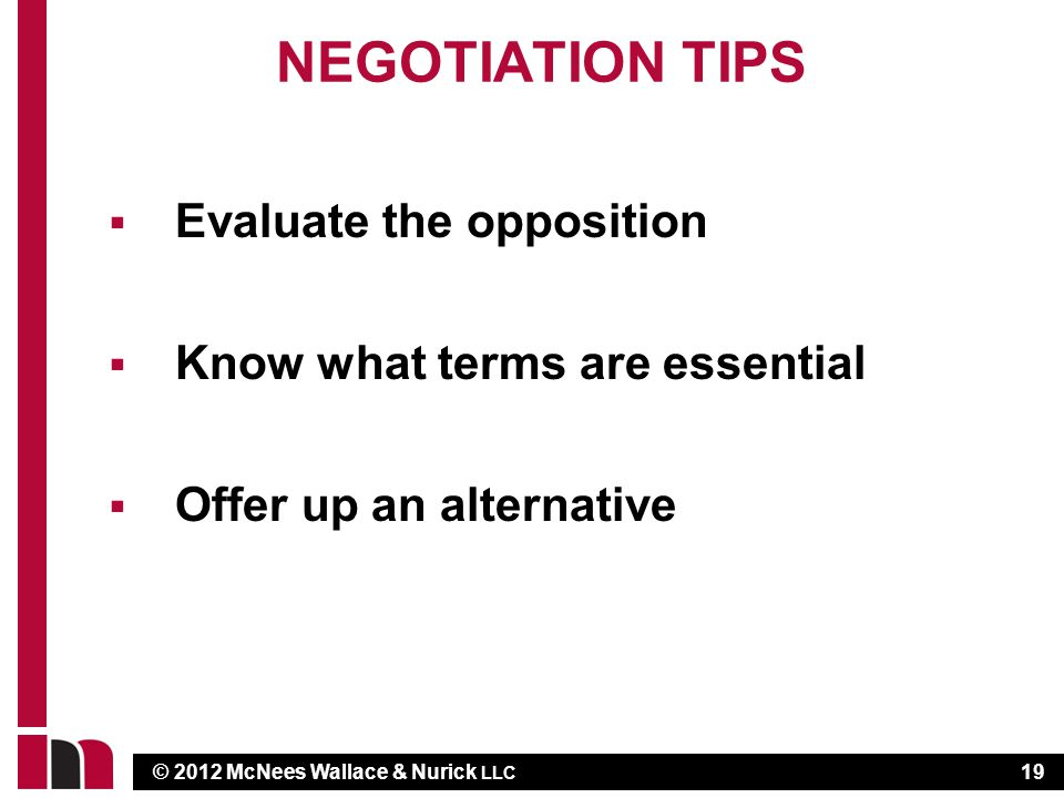 © 2012 McNees Wallace & Nurick LLC NEGOTIATION TIPS Evaluate the opposition Know what terms are essential Offer up an alternative 19