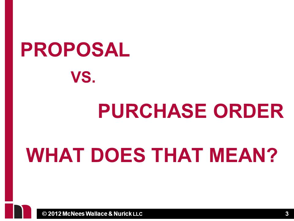© 2012 McNees Wallace & Nurick LLC PROPOSAL VS. PURCHASE ORDER WHAT DOES THAT MEAN 3