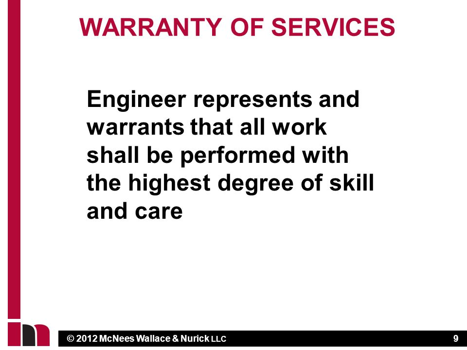 © 2012 McNees Wallace & Nurick LLC WARRANTY OF SERVICES Engineer represents and warrants that all work shall be performed with the highest degree of skill and care 9