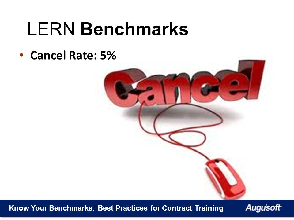 Know Your Benchmarks: Best Practices for Contract Training Cancel Rate: 5% LERN Benchmarks