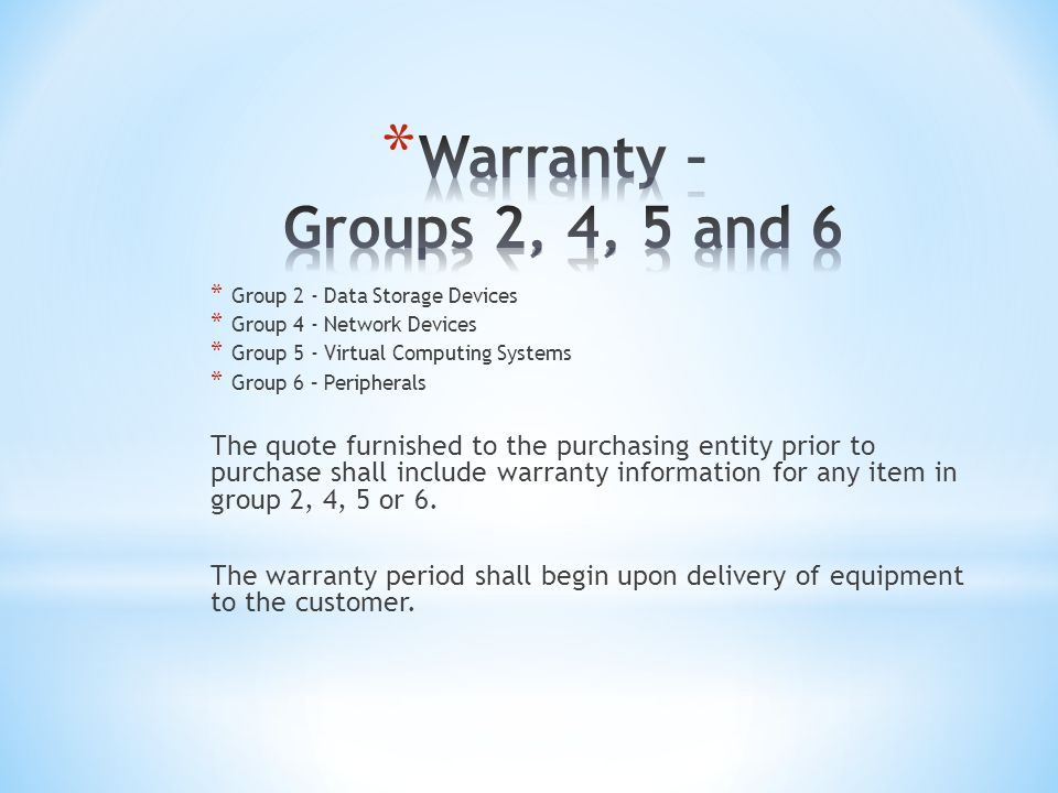* Group 2 - Data Storage Devices * Group 4 - Network Devices * Group 5 - Virtual Computing Systems * Group 6 – Peripherals The quote furnished to the purchasing entity prior to purchase shall include warranty information for any item in group 2, 4, 5 or 6.