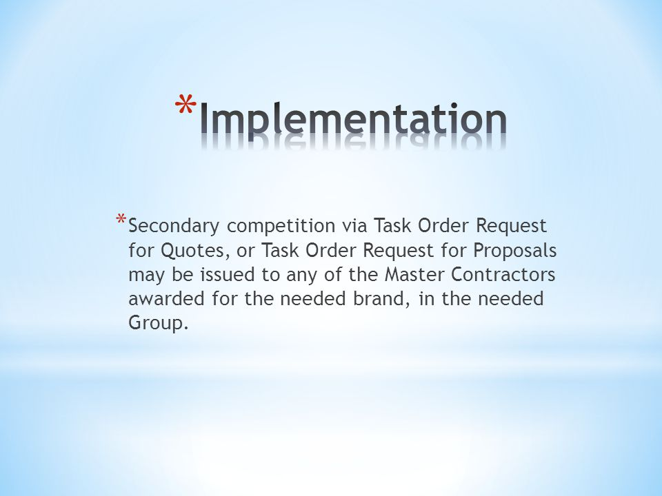 * Secondary competition via Task Order Request for Quotes, or Task Order Request for Proposals may be issued to any of the Master Contractors awarded for the needed brand, in the needed Group.
