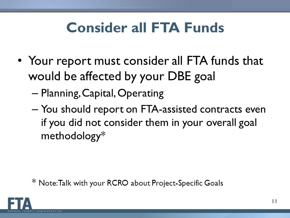 Consider all FTA Funds Your report must consider all FTA funds that would be affected by your DBE goal – Planning, Capital, Operating – You should report on FTA-assisted contracts even if you did not consider them in your overall goal methodology* * Note: Talk with your RCRO about Project-Specific Goals 11