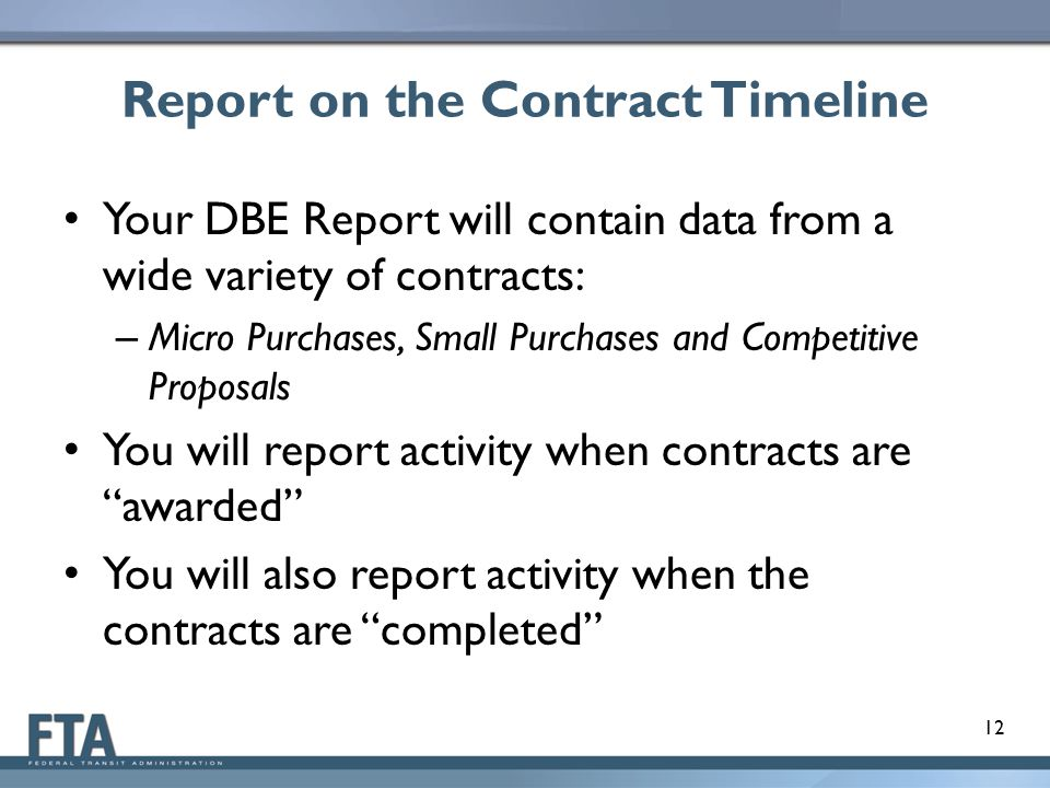 Report on the Contract Timeline Your DBE Report will contain data from a wide variety of contracts: – Micro Purchases, Small Purchases and Competitive Proposals You will report activity when contracts are awarded You will also report activity when the contracts are completed 12