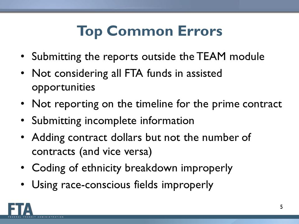 Top Common Errors Submitting the reports outside the TEAM module Not considering all FTA funds in assisted opportunities Not reporting on the timeline for the prime contract Submitting incomplete information Adding contract dollars but not the number of contracts (and vice versa) Coding of ethnicity breakdown improperly Using race-conscious fields improperly 5