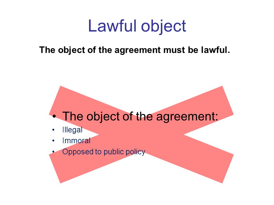 Lawful object The object of the agreement must be lawful. The object of the agreement: Illegal Immoral Opposed to public policy