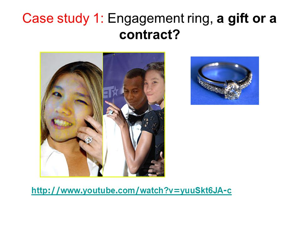 Case study 1: Engagement ring, a gift or a contract? http://www.youtube.com/watch?v=yuuSkt6JA-c
