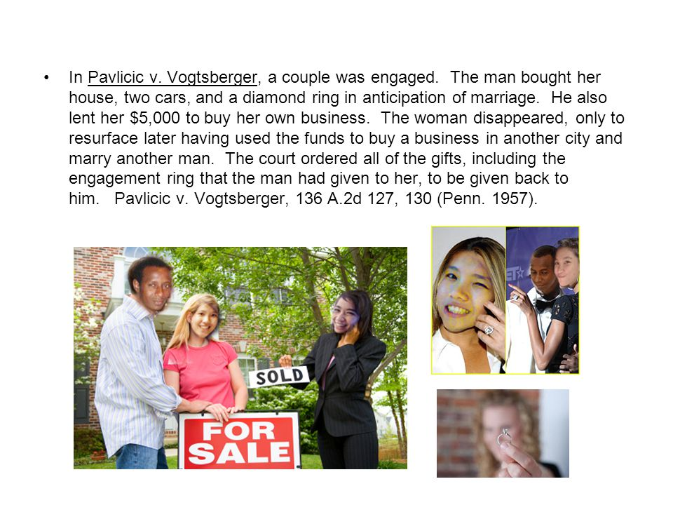 In Pavlicic v. Vogtsberger, a couple was engaged. The man bought her house, two cars, and a diamond ring in anticipation of marriage. He also lent her