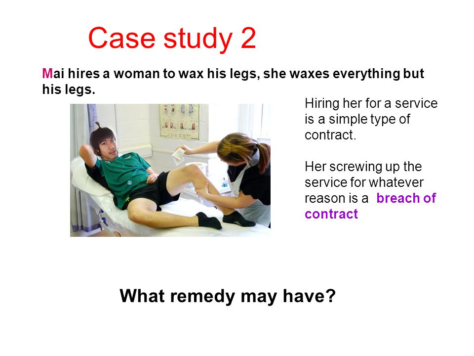 Case study 2 Mai hires a woman to wax his legs, she waxes everything but his legs. Hiring her for a service is a simple type of contract. Her screwing