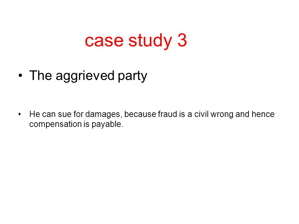 case study 3 The aggrieved party He can sue for damages, because fraud is a civil wrong and hence compensation is payable.
