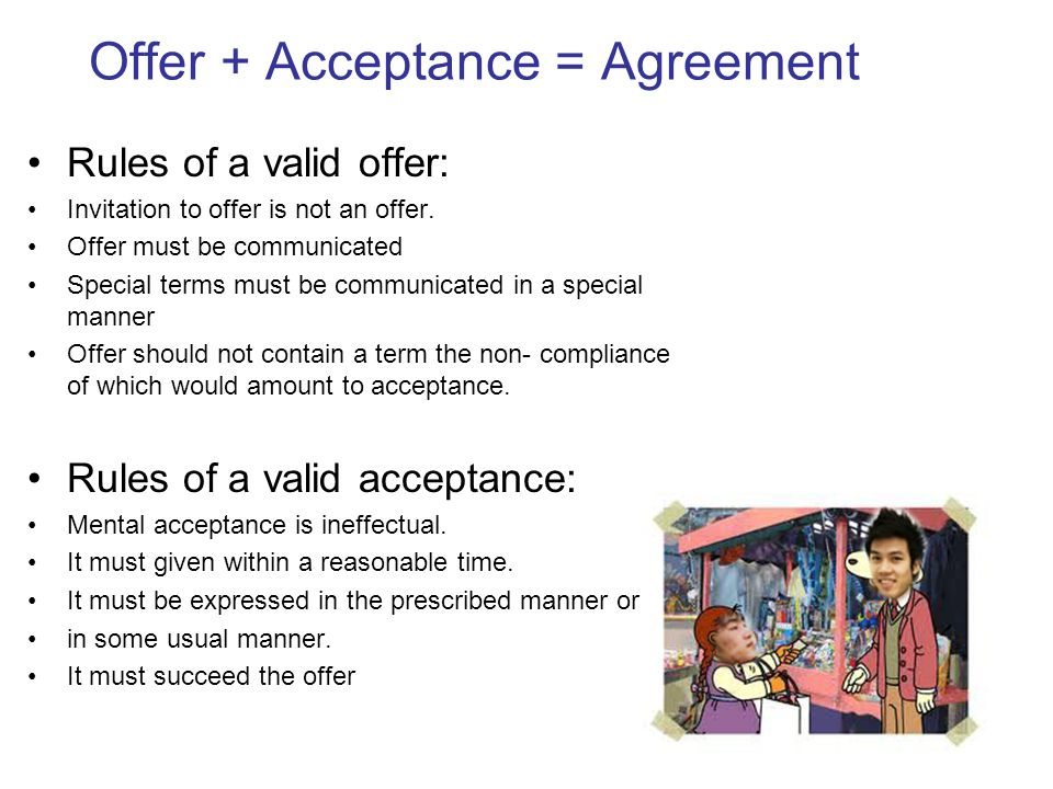 Offer + Acceptance = Agreement Rules of a valid offer: Invitation to offer is not an offer. Offer must be communicated Special terms must be communica