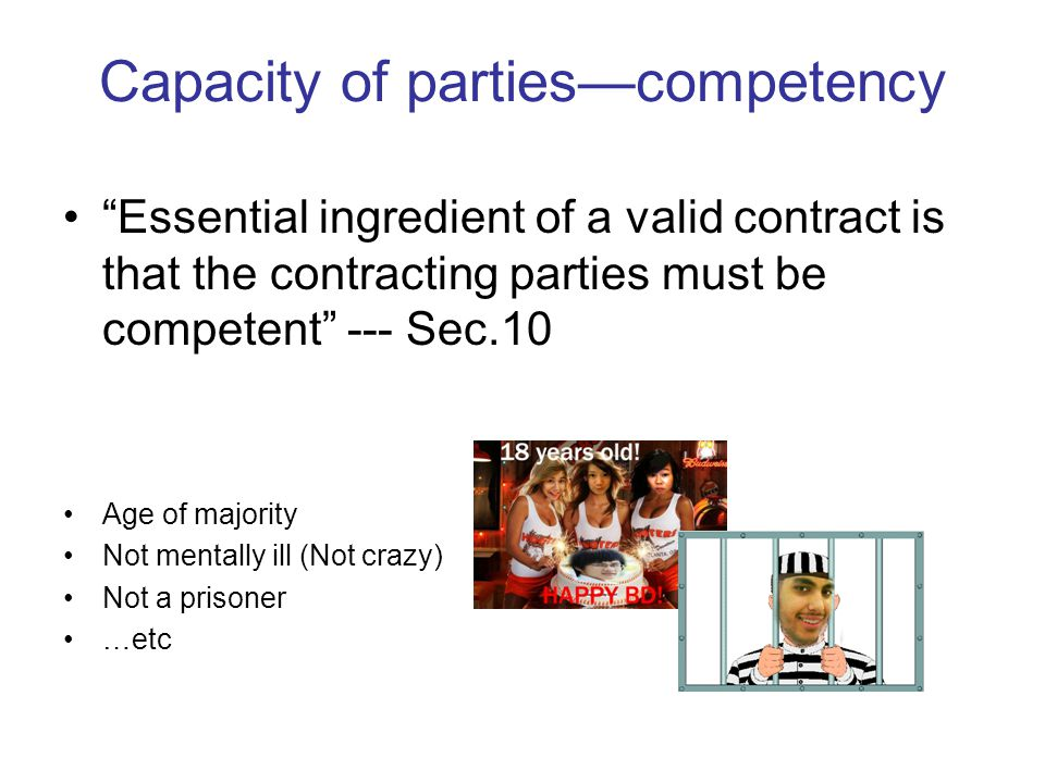 Capacity of partiescompetency Essential ingredient of a valid contract is that the contracting parties must be competent --- Sec.10 Age of majority No