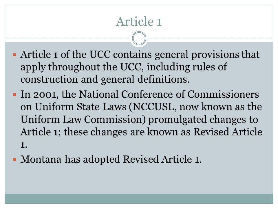 Article 1 Article 1 of the UCC contains general provisions that apply throughout the UCC, including rules of construction and general definitions.