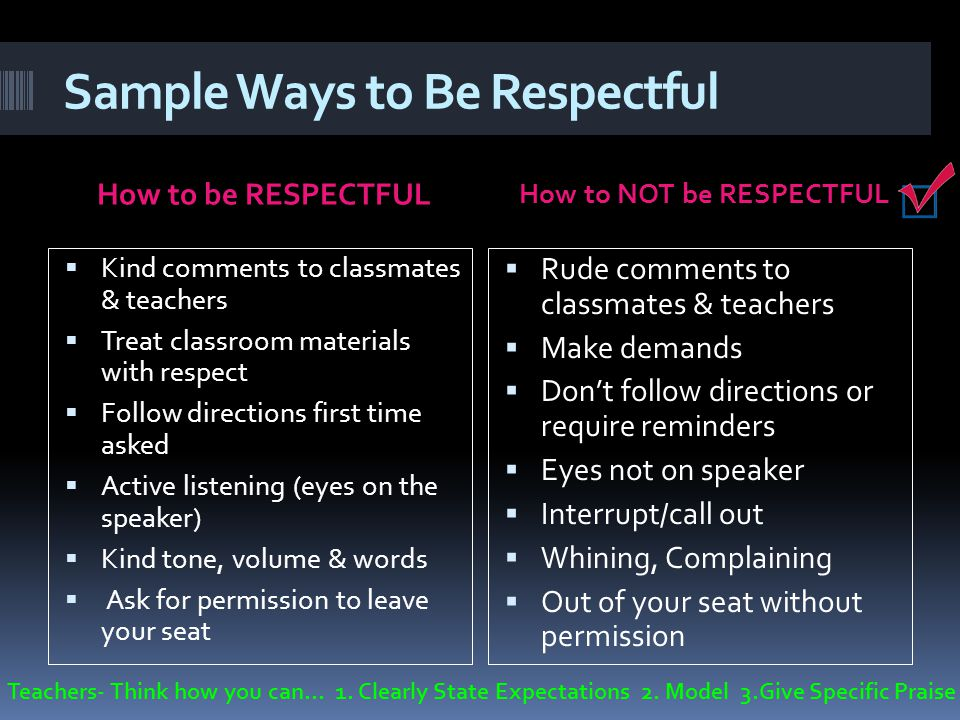 Sample Ways to Be Respectful How to be RESPECTFUL How to NOT be RESPECTFUL Kind comments to classmates & teachers Treat classroom materials with respe