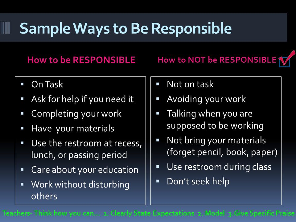 Sample Ways to Be Responsible How to be RESPONSIBLE How to NOT be RESPONSIBLE Not on task Avoiding your work Talking when you are supposed to be working Not bring your materials (forget pencil, book, paper) Use restroom during class Dont seek help On Task Ask for help if you need it Completing your work Have your materials Use the restroom at recess, lunch, or passing period Care about your education Work without disturbing others Teachers- Think how you can… 1.