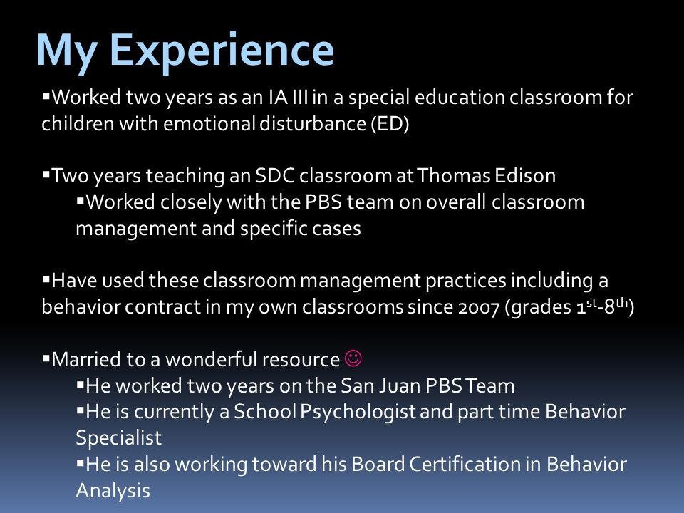My Experience Worked two years as an IA III in a special education classroom for children with emotional disturbance (ED) Two years teaching an SDC classroom at Thomas Edison Worked closely with the PBS team on overall classroom management and specific cases Have used these classroom management practices including a behavior contract in my own classrooms since 2007 (grades 1 st -8 th ) Married to a wonderful resource He worked two years on the San Juan PBS Team He is currently a School Psychologist and part time Behavior Specialist He is also working toward his Board Certification in Behavior Analysis