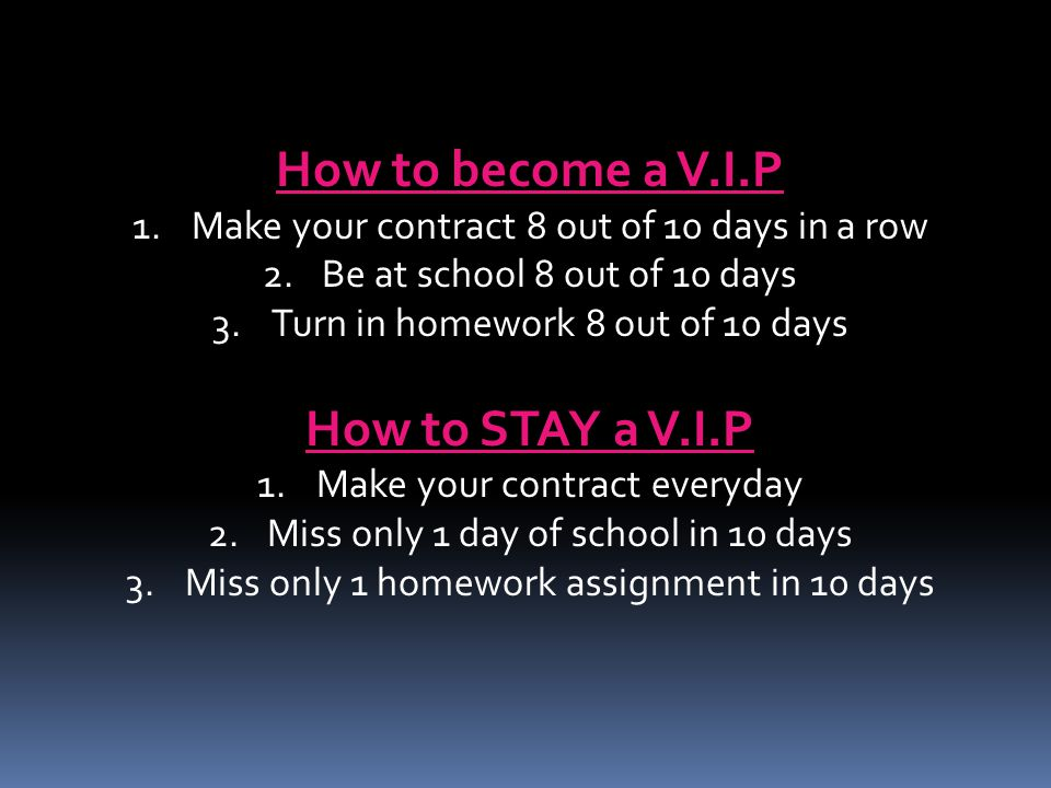 How to become a V.I.P 1.Make your contract 8 out of 10 days in a row 2.Be at school 8 out of 10 days 3.Turn in homework 8 out of 10 days How to STAY a V.I.P 1.Make your contract everyday 2.Miss only 1 day of school in 10 days 3.Miss only 1 homework assignment in 10 days