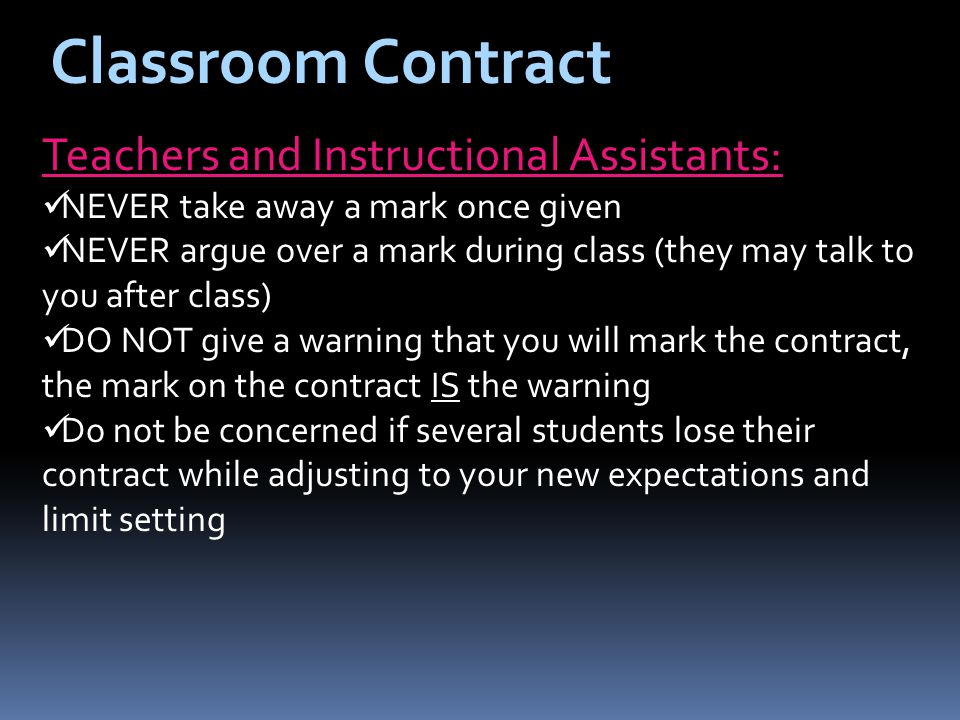 Classroom Contract Teachers and Instructional Assistants: NEVER take away a mark once given NEVER argue over a mark during class (they may talk to you after class) DO NOT give a warning that you will mark the contract, the mark on the contract IS the warning Do not be concerned if several students lose their contract while adjusting to your new expectations and limit setting