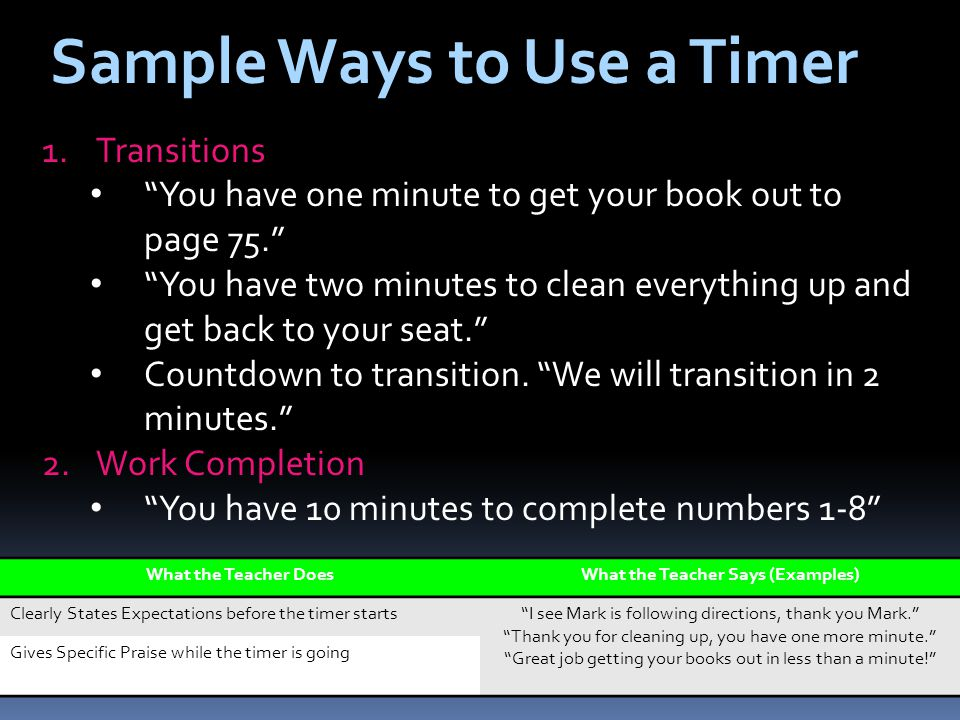 Sample Ways to Use a Timer 1.Transitions You have one minute to get your book out to page 75. You have two minutes to clean everything up and get back