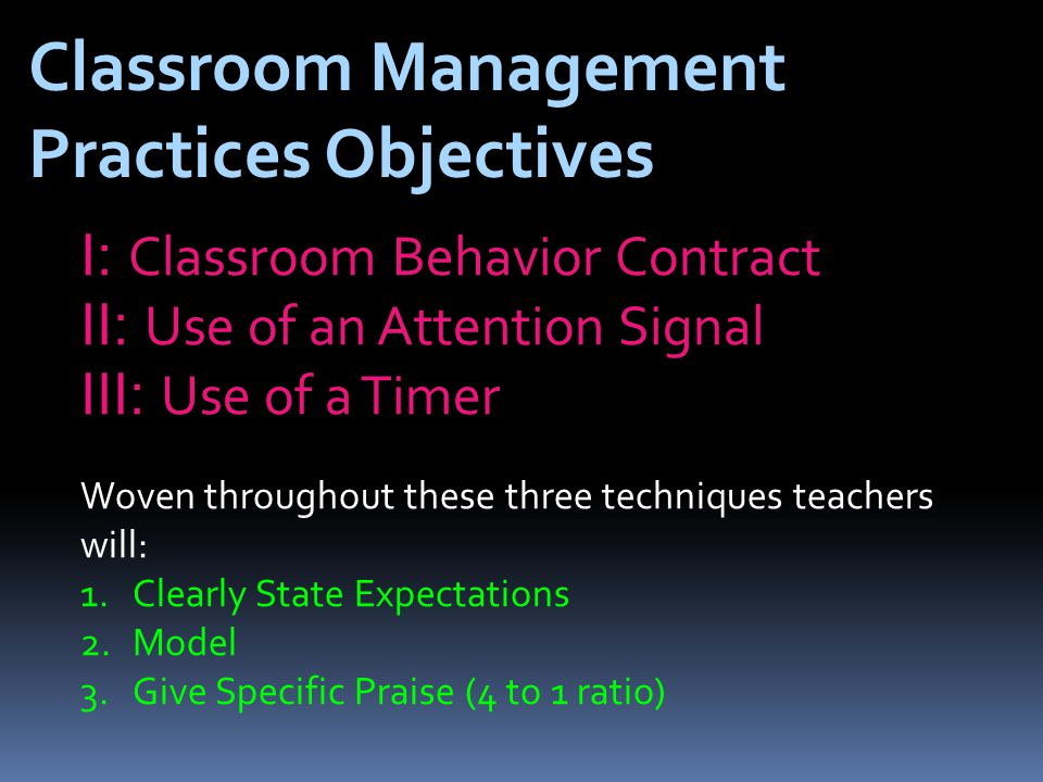 Classroom Management Practices Objectives I: Classroom Behavior Contract II: Use of an Attention Signal III: Use of a Timer Woven throughout these three techniques teachers will: 1.Clearly State Expectations 2.Model 3.Give Specific Praise (4 to 1 ratio)