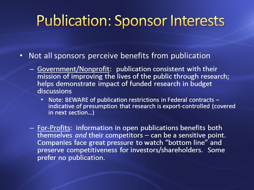 Not all sponsors perceive benefits from publication – Government/Nonprofit: publication consistent with their mission of improving the lives of the public through research; helps demonstrate impact of funded research in budget discussions Note: BEWARE of publication restrictions in Federal contracts – indicative of presumption that research is export-controlled (covered in next section…) – For-Profits: information in open publications benefits both themselves and their competitors – can be a sensitive point.