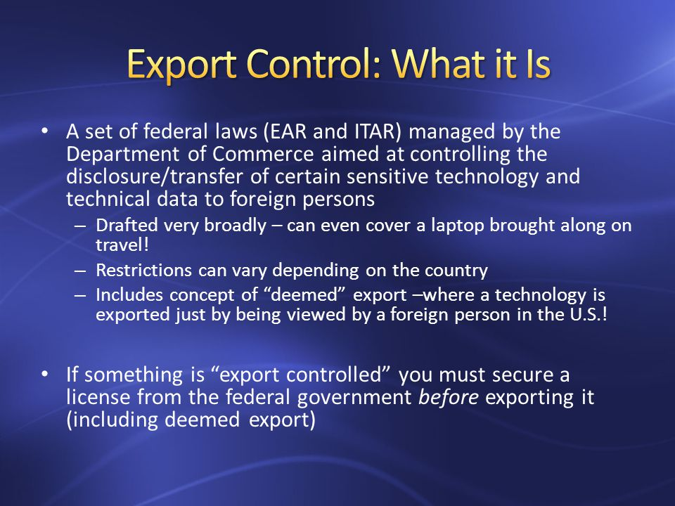 A set of federal laws (EAR and ITAR) managed by the Department of Commerce aimed at controlling the disclosure/transfer of certain sensitive technology and technical data to foreign persons – Drafted very broadly – can even cover a laptop brought along on travel.