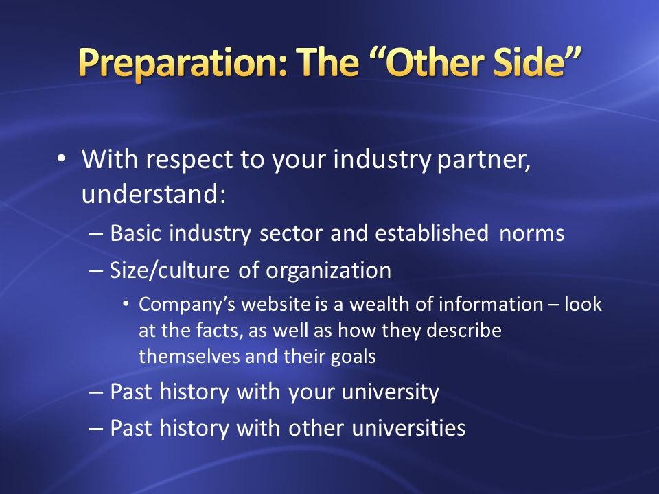 With respect to your industry partner, understand: – Basic industry sector and established norms – Size/culture of organization Companys website is a wealth of information – look at the facts, as well as how they describe themselves and their goals – Past history with your university – Past history with other universities