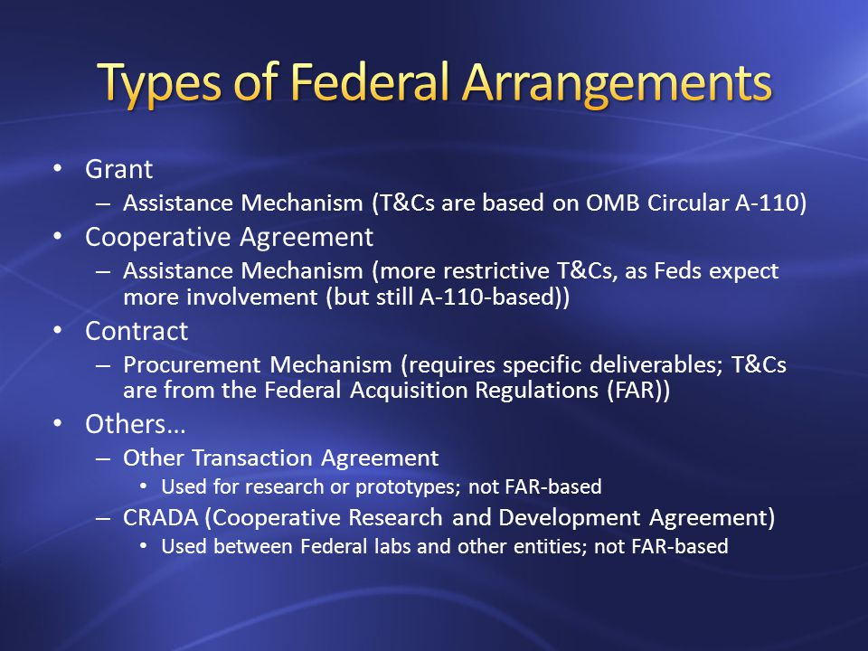 Grant – Assistance Mechanism (T&Cs are based on OMB Circular A-110) Cooperative Agreement – Assistance Mechanism (more restrictive T&Cs, as Feds expect more involvement (but still A-110-based)) Contract – Procurement Mechanism (requires specific deliverables; T&Cs are from the Federal Acquisition Regulations (FAR)) Others… – Other Transaction Agreement Used for research or prototypes; not FAR-based – CRADA (Cooperative Research and Development Agreement) Used between Federal labs and other entities; not FAR-based