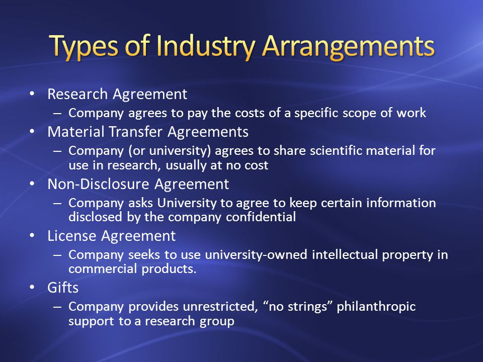 Research Agreement – Company agrees to pay the costs of a specific scope of work Material Transfer Agreements – Company (or university) agrees to share scientific material for use in research, usually at no cost Non-Disclosure Agreement – Company asks University to agree to keep certain information disclosed by the company confidential License Agreement – Company seeks to use university-owned intellectual property in commercial products.
