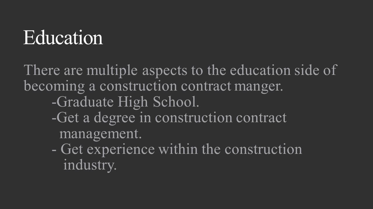 Education There are multiple aspects to the education side of becoming a construction contract manger.