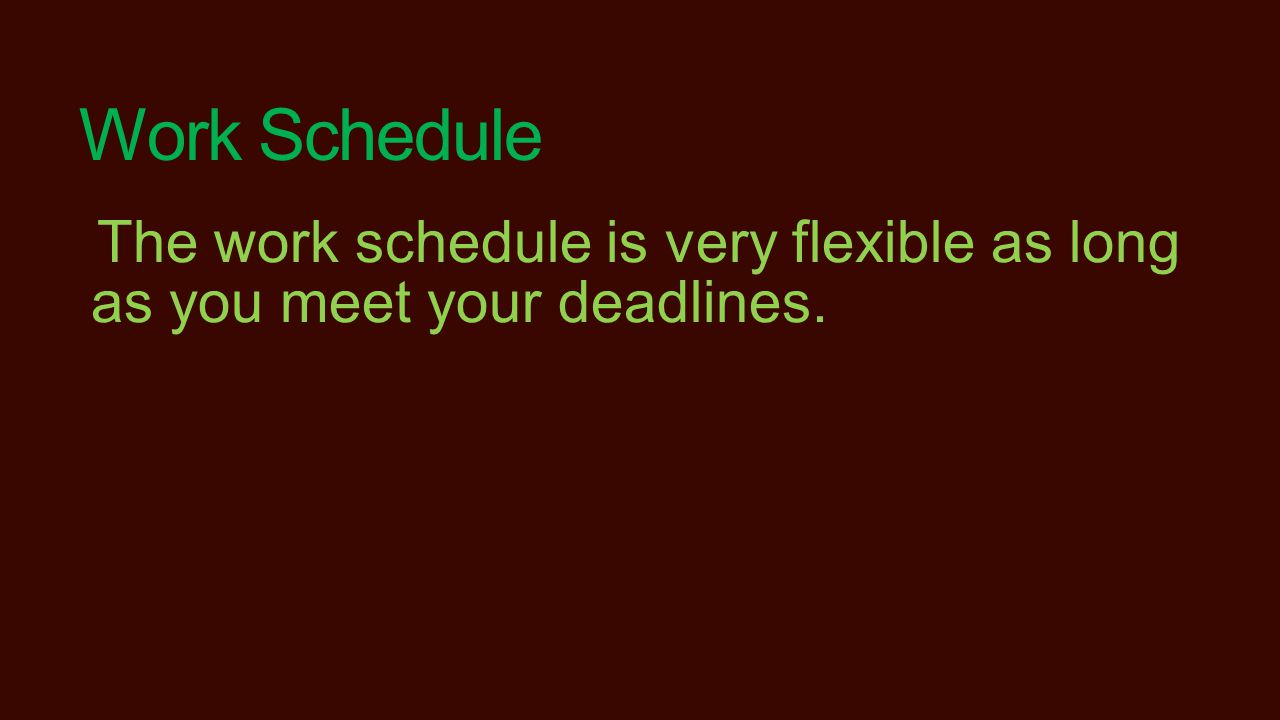 Work Schedule The work schedule is very flexible as long as you meet your deadlines.