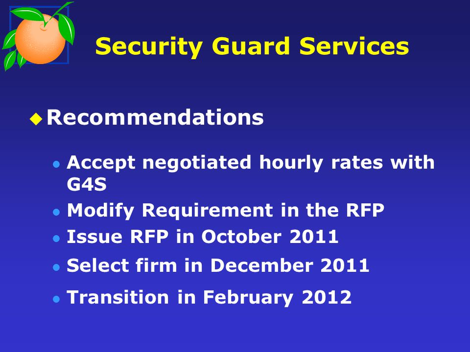 Security Guard Services Recommendations Accept negotiated hourly rates with G4S Modify Requirement in the RFP Issue RFP in October 2011 Select firm in