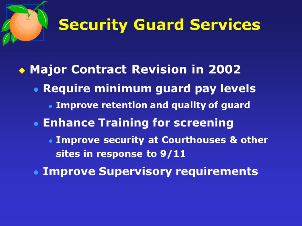 Security Guard Services State Contract Minimal Specifications Inconsistent guard levels No screening training No Minimum pay levels County Contract Detailed Specifications Three guard levels Screening training & Site Specific training Minimum pay levels