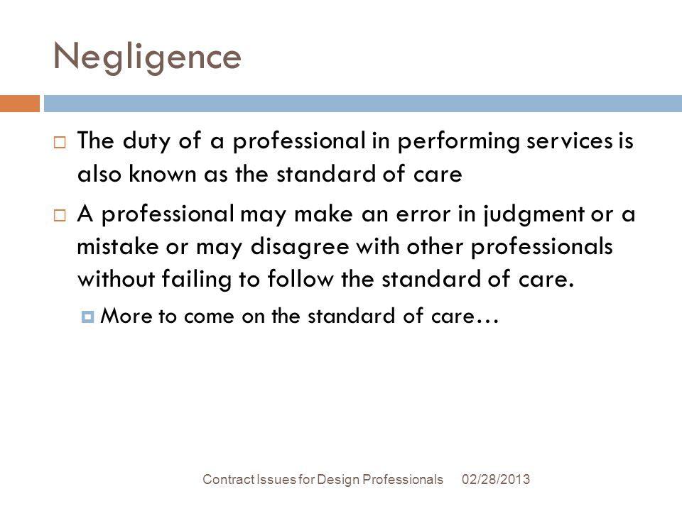 Negligence The duty of a professional in performing services is also known as the standard of care A professional may make an error in judgment or a mistake or may disagree with other professionals without failing to follow the standard of care.