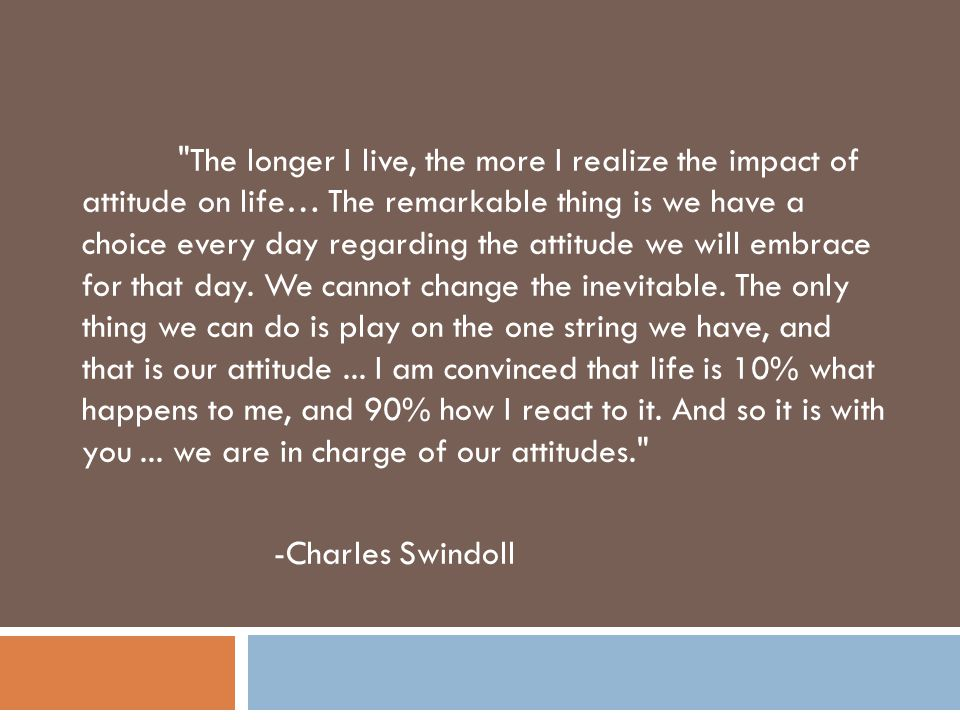 The longer I live, the more I realize the impact of attitude on life… The remarkable thing is we have a choice every day regarding the attitude we will embrace for that day.