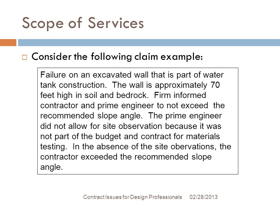 Scope of Services 02/28/2013Contract Issues for Design Professionals Consider the following claim example: Failure on an excavated wall that is part of water tank construction.